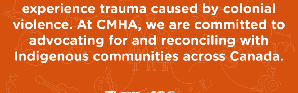 Indigenous Peoples continue to experience trauma caused by colonial violence. At CMHA, we are committed to advocating for and reconciling with Indigenous communities across Canada.