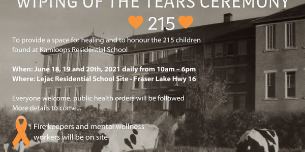 Save the date. Join Carrier Sekani Family Services, Nadleh Whut'en and Stellat'en. Wiping of the Tears Ceremony. 215. To provide a space for healing and to honour the 215 children found at Kamloops Residential School. When: June 18, 19, and 20th, 2021 daily from 10am-6pm. Where: Lejac Residential School Site - Fraser Lake Hwy 16. Everyone welcome, public health orders will be followed. More details to come... Fire keepers and mental wellness workers will be on site.