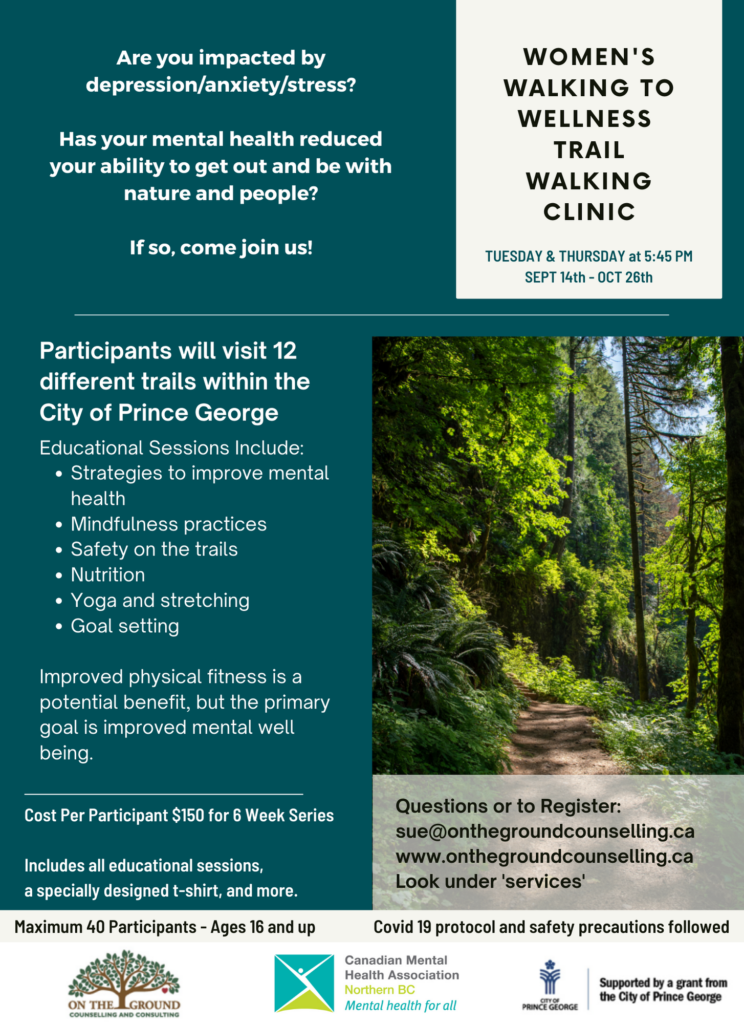 """Walking to Wellness Trail Walking Clinic Poster. Reads """"Are you impacted by depression/anxiety/stress? Has your mental health reduced your ability to get out and be with nature and people? If so, come join us! Women's Walking to Wellness Trail Walking Clinic Tuesday & Thursday at 5:45 PM Sept 14th - Oct 26th. Participants will visit 12 different trails within the City of Prince George. Educational Sessions Include: strategies to improve mental health, mindfulness practices, safety on the trails, nutrition, yoga and stretching, goal setting. Improved physical fitness is a potential benefit, but the primary goal is improved mental well being. Cost Per Participant $150 for 6 week series. Includes all educational sessions, a specially designed t-shirt, and more. Questions or to Register: sue@onthegroundcounselling.ca www.onthegroundcounselling.ca Look under services. Maximum 40 Participants - Ages 16 and up. Covid 19 protocol and safety precautions followed. Poster shows a picture of a hiking trail. At the bottom, there are the On the Ground Counselling logo, the CMHA Northern BC logo, and the City of Prince George logo. Supported by a grant from the City of Prince George."""